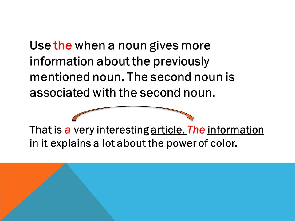 Use the when a noun gives more information about the previously mentioned noun. The second noun is associated with the second noun.