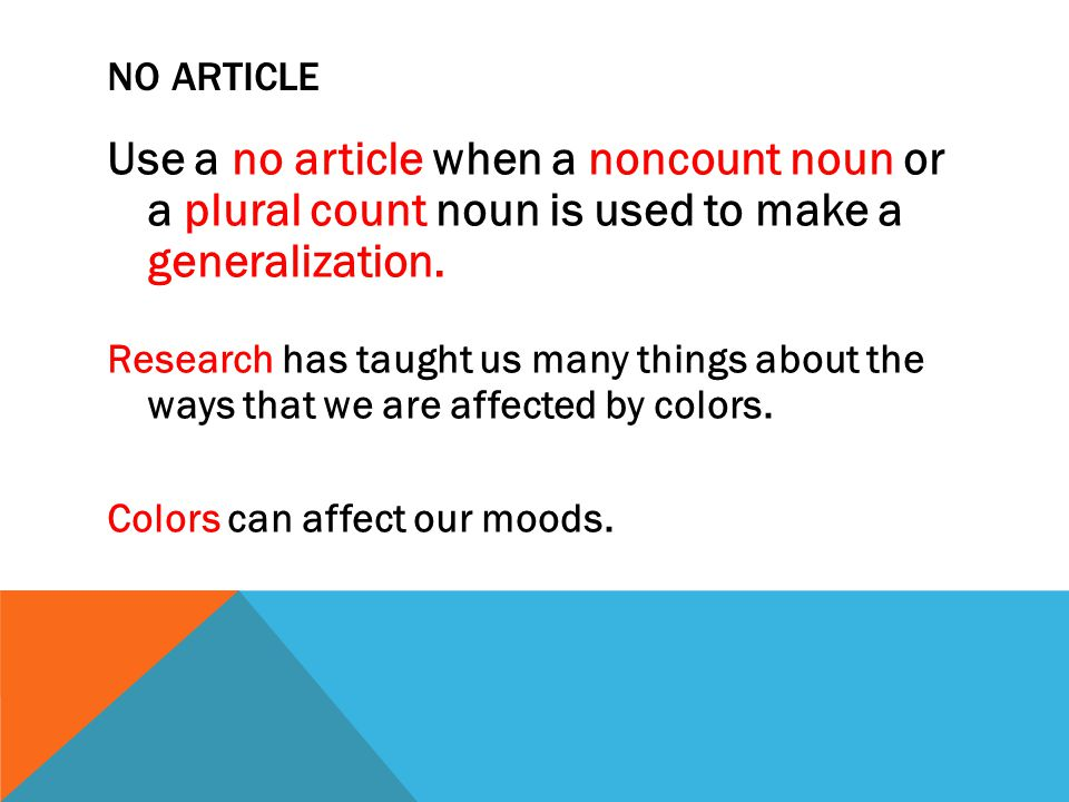 No article Use a no article when a noncount noun or a plural count noun is used to make a generalization.