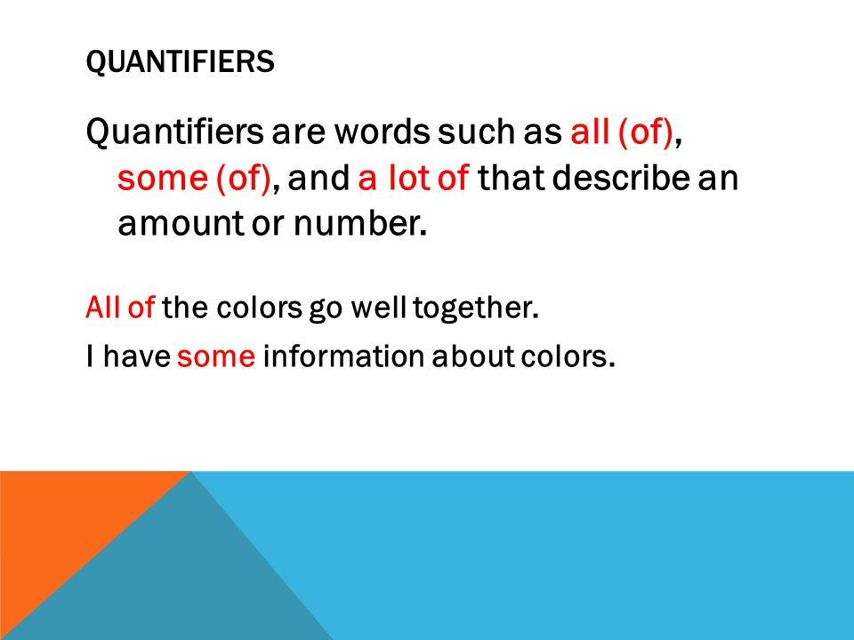 Quantifiers Quantifiers are words such as all (of), some (of), and a lot of that describe an amount or number.
