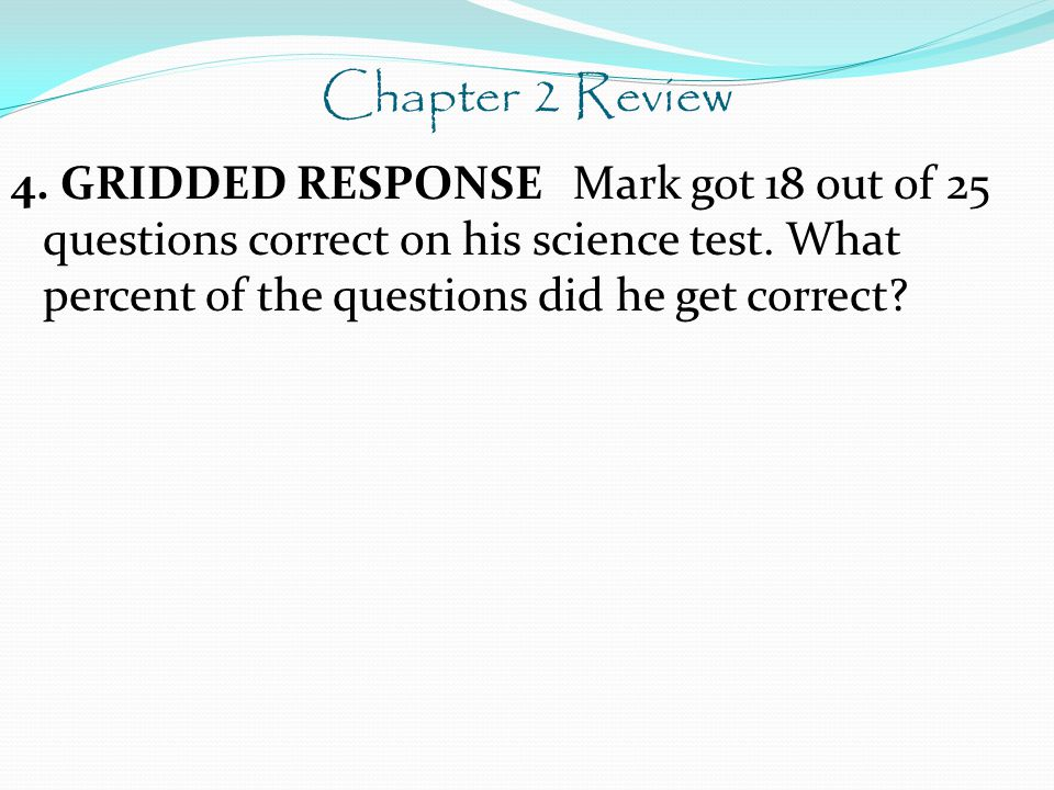 Chapter 2 Review 4. GRIDDED RESPONSE Mark got 18 out of 25 questions correct on his science test.