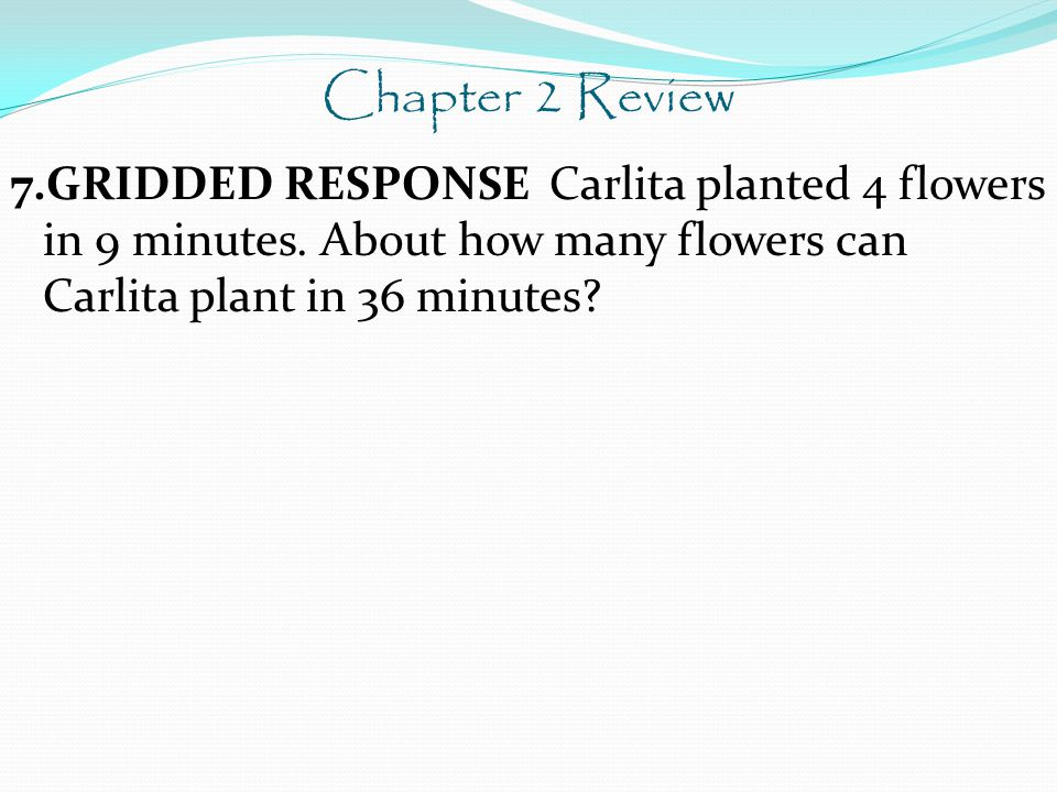Chapter 2 Review 7.GRIDDED RESPONSE Carlita planted 4 flowers in 9 minutes.