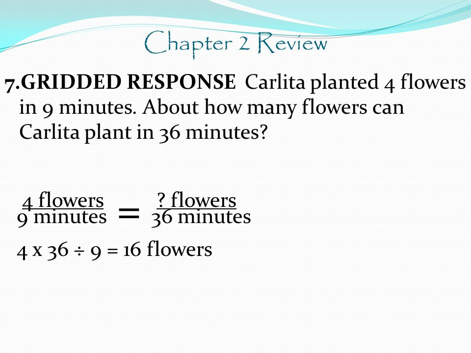 Chapter 2 Review 7.GRIDDED RESPONSE Carlita planted 4 flowers in 9 minutes. About how many flowers can Carlita plant in 36 minutes