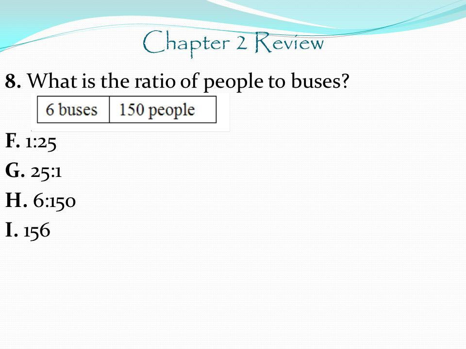 Chapter 2 Review 8. What is the ratio of people to buses F. 1:25 G. 25:1 H. 6:150 I. 156