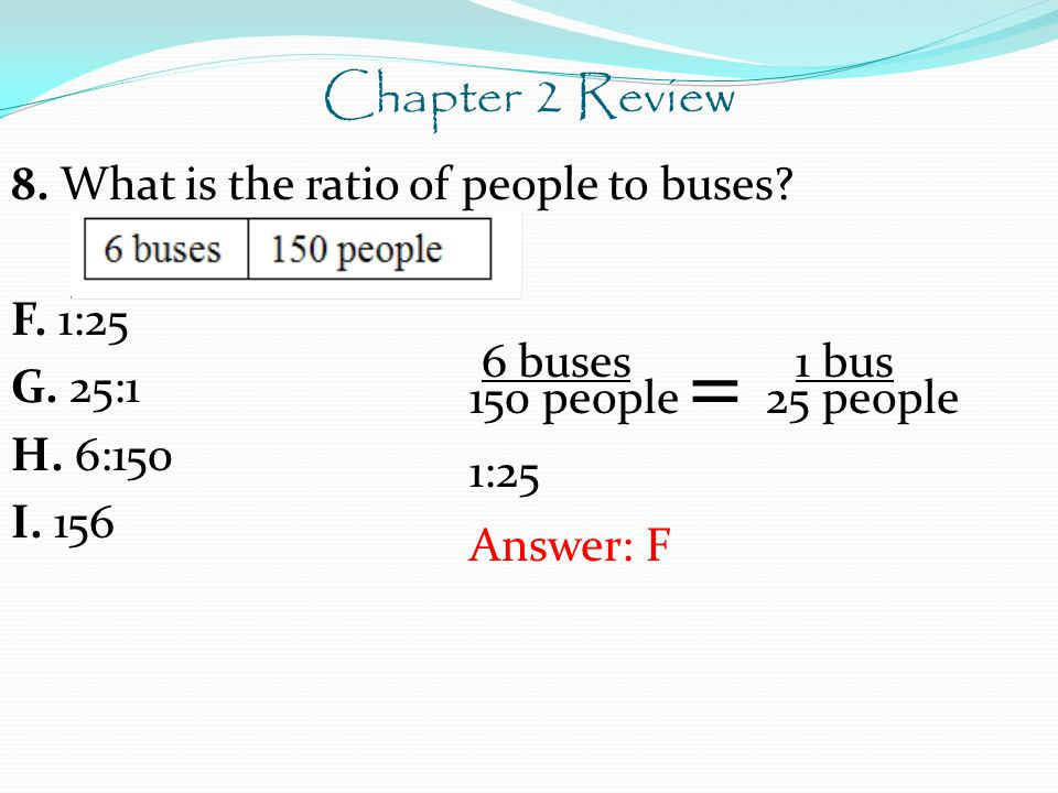 Chapter 2 Review 8. What is the ratio of people to buses F. 1:25 G. 25:1 H. 6:150 I. 156 6 buses 1 bus.