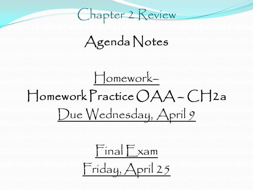 Chapter 2 Review Agenda Notes Homework– Homework Practice OAA – CH2a Due Wednesday, April 9 Final Exam Friday, April 25