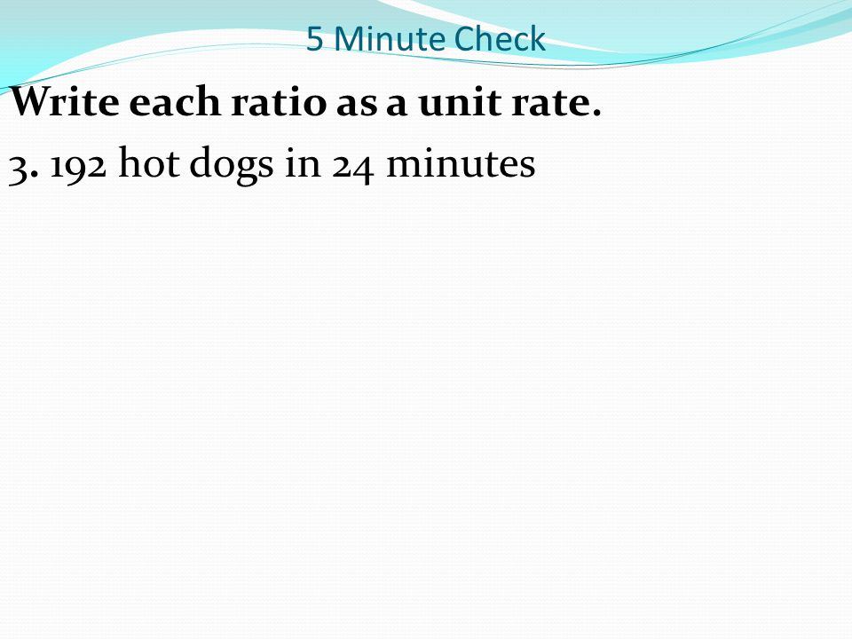 Write each ratio as a unit rate. 3. 192 hot dogs in 24 minutes
