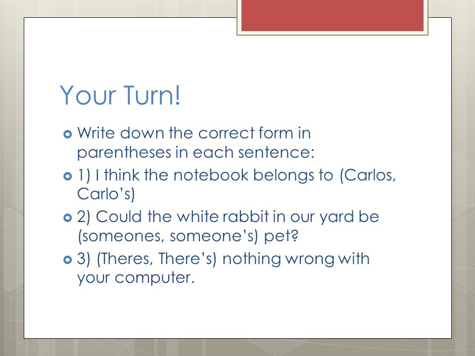 Your Turn! Write down the correct form in parentheses in each sentence: 1) I think the notebook belongs to (Carlos, Carlo's)
