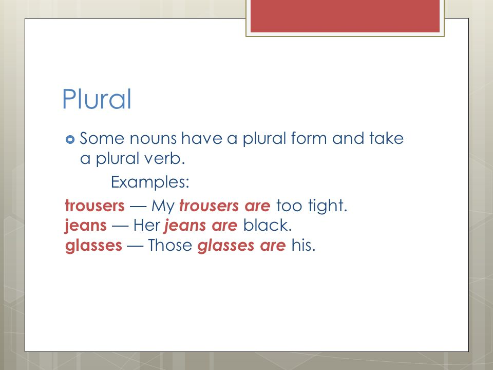 Plural Some nouns have a plural form and take a plural verb. Examples: