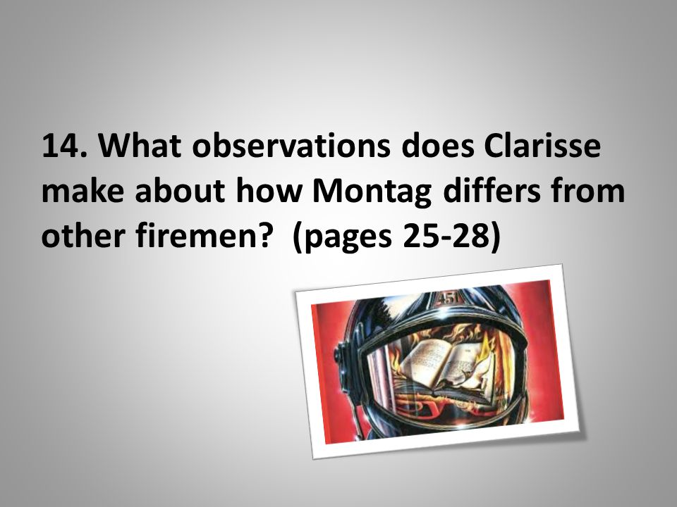 14. What observations does Clarisse make about how Montag differs from other firemen (pages 25-28)