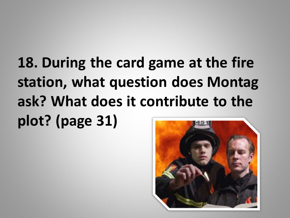 18. During the card game at the fire station, what question does Montag ask.