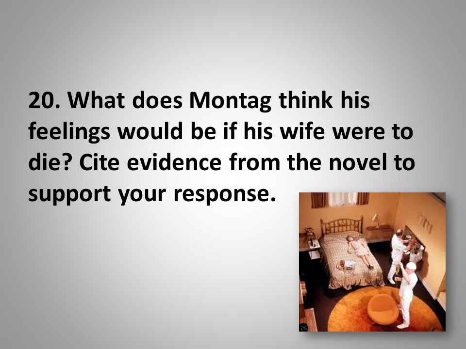 20. What does Montag think his feelings would be if his wife were to die.