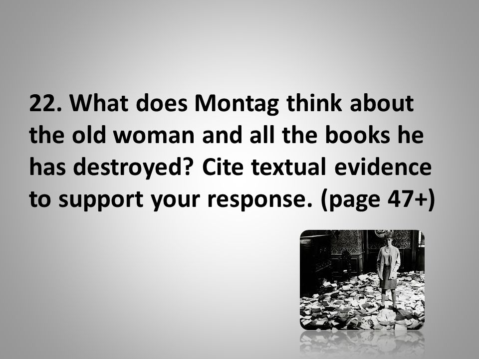 22. What does Montag think about the old woman and all the books he has destroyed.