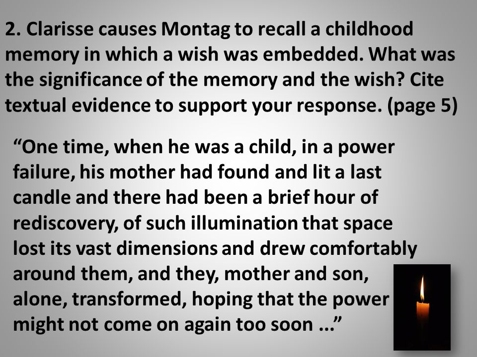 2. Clarisse causes Montag to recall a childhood memory in which a wish was embedded. What was the significance of the memory and the wish Cite textual evidence to support your response. (page 5)