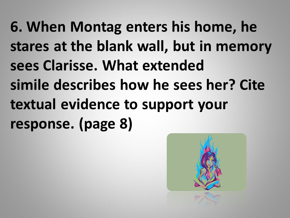 6. When Montag enters his home, he stares at the blank wall, but in memory sees Clarisse.