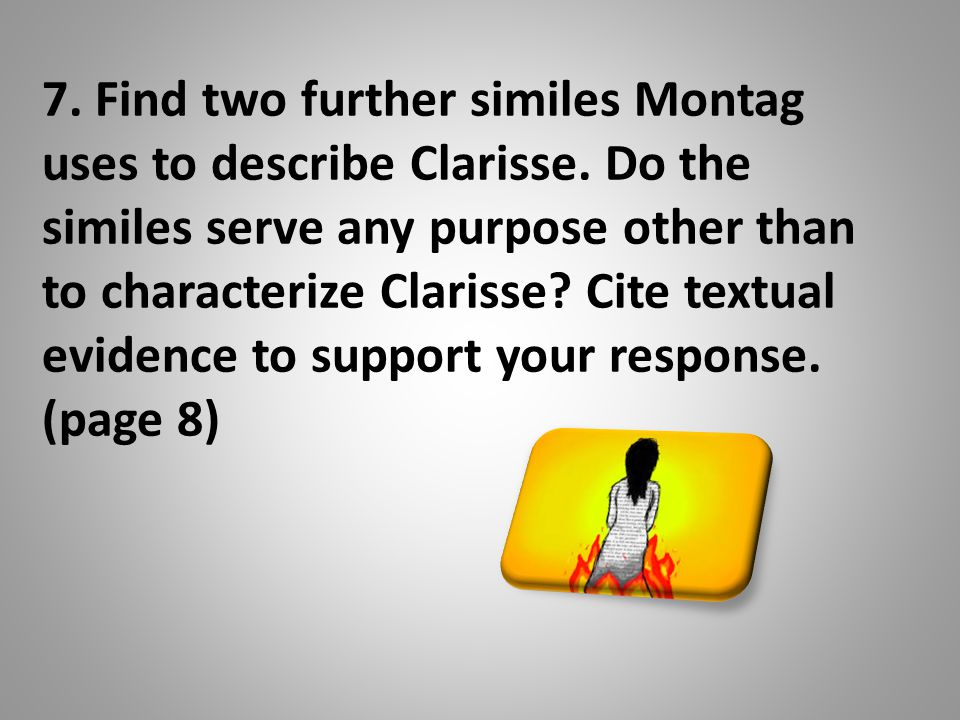 7. Find two further similes Montag uses to describe Clarisse