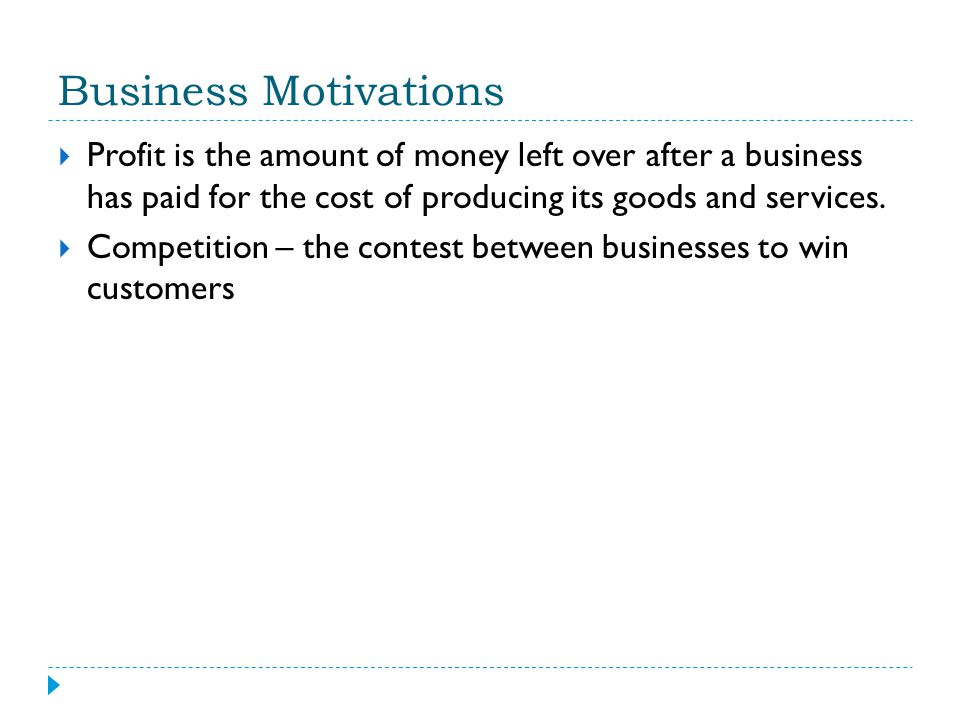Business Motivations Profit is the amount of money left over after a business has paid for the cost of producing its goods and services.