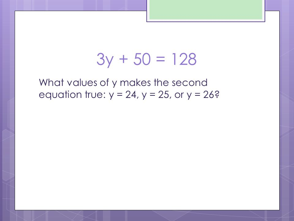 3y + 50 = 128 What values of y makes the second equation true: y = 24, y = 25, or y = 26 26