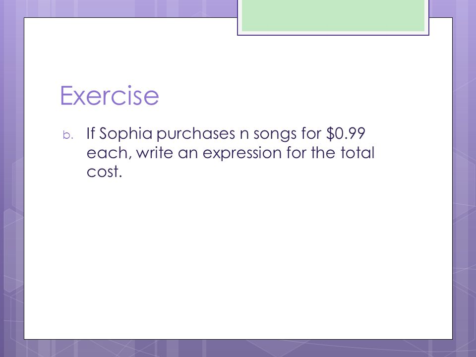 Exercise If Sophia purchases n songs for $0.99 each, write an expression for the total cost.