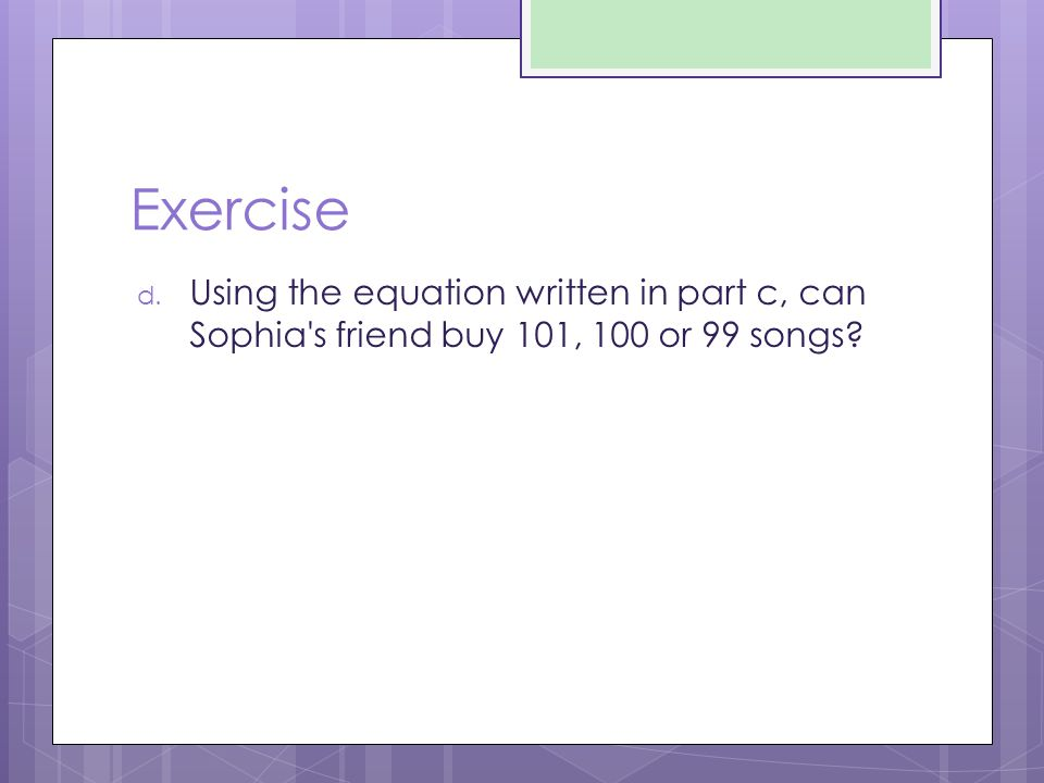 Exercise Using the equation written in part c, can Sophia s friend buy 101, 100 or 99 songs