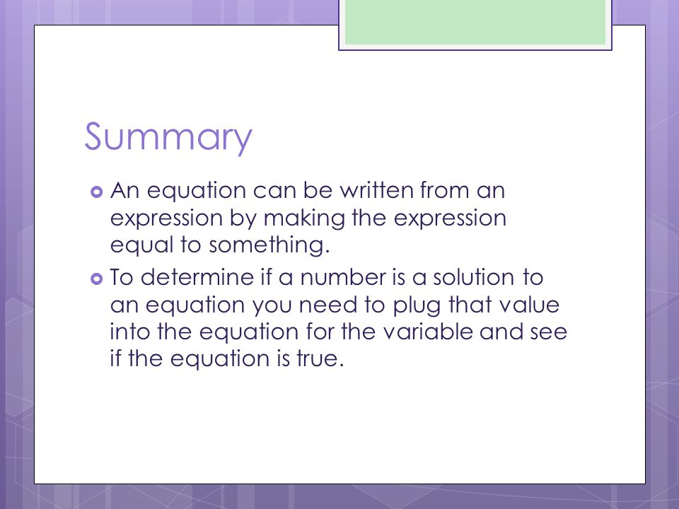 Summary An equation can be written from an expression by making the expression equal to something.
