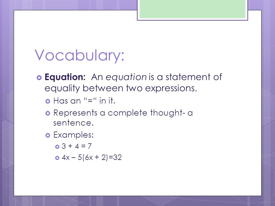 Vocabulary: Equation: An equation is a statement of equality between two expressions. Has an = in it.