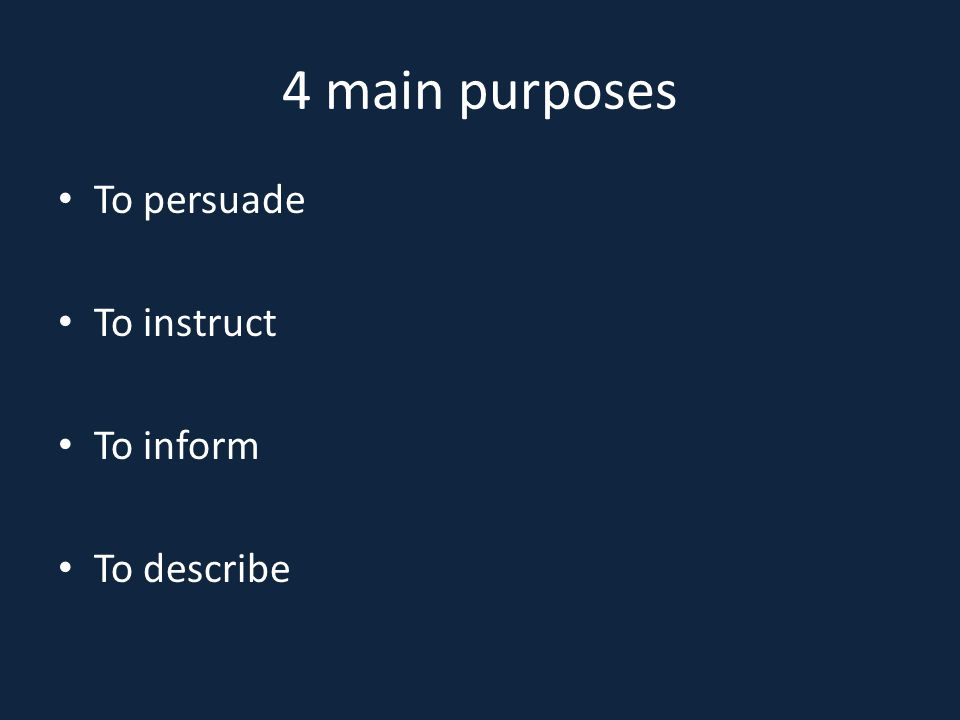 4 main purposes To persuade To instruct To inform To describe