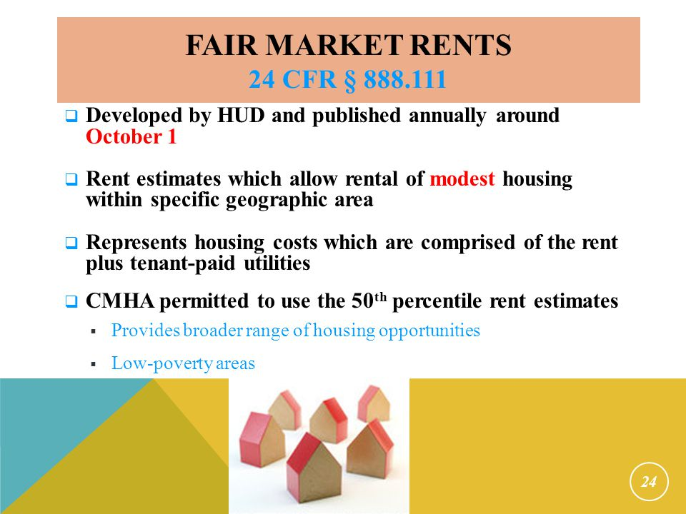 Fair Market Rents 24 CFR § 888.111 Is not reasonable rent. Primary function is to control costs. Published by bedroom size.