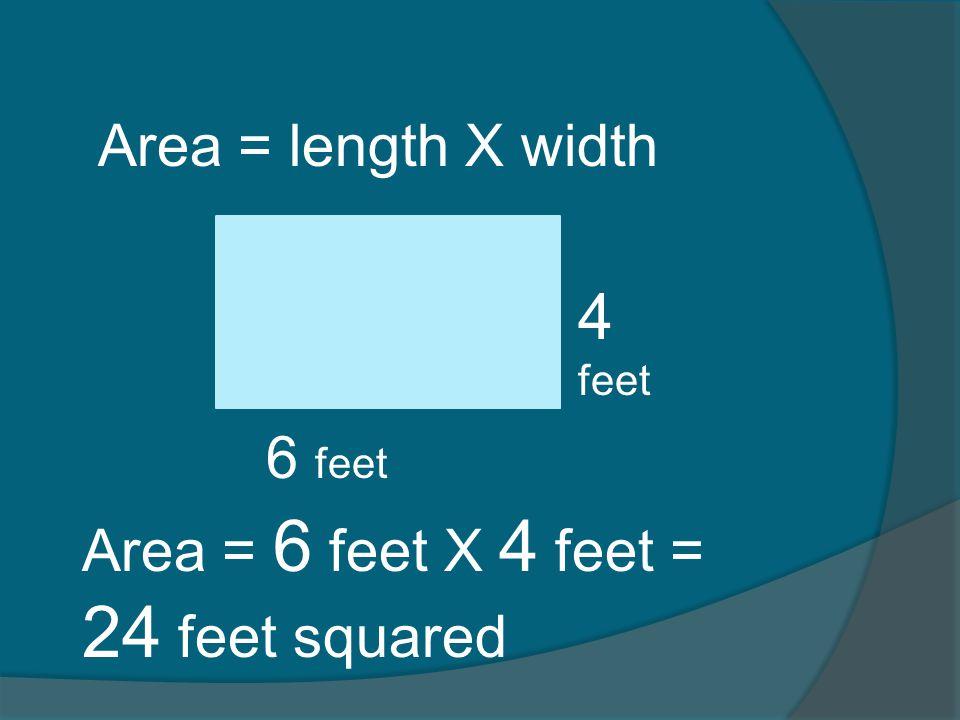4 feet Area = length X width 6 feet