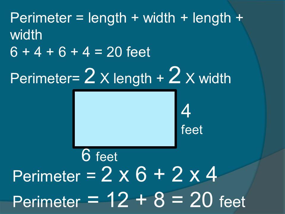 4 feet 6 feet Perimeter = 2 x 6 + 2 x 4 Perimeter = 12 + 8 = 20 feet