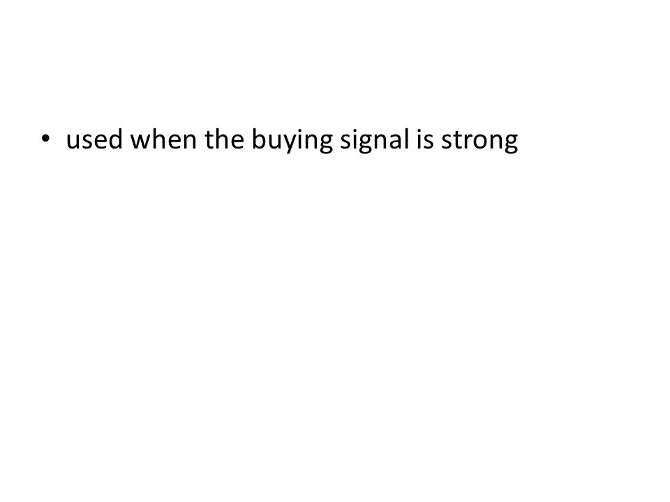 used when the buying signal is strong