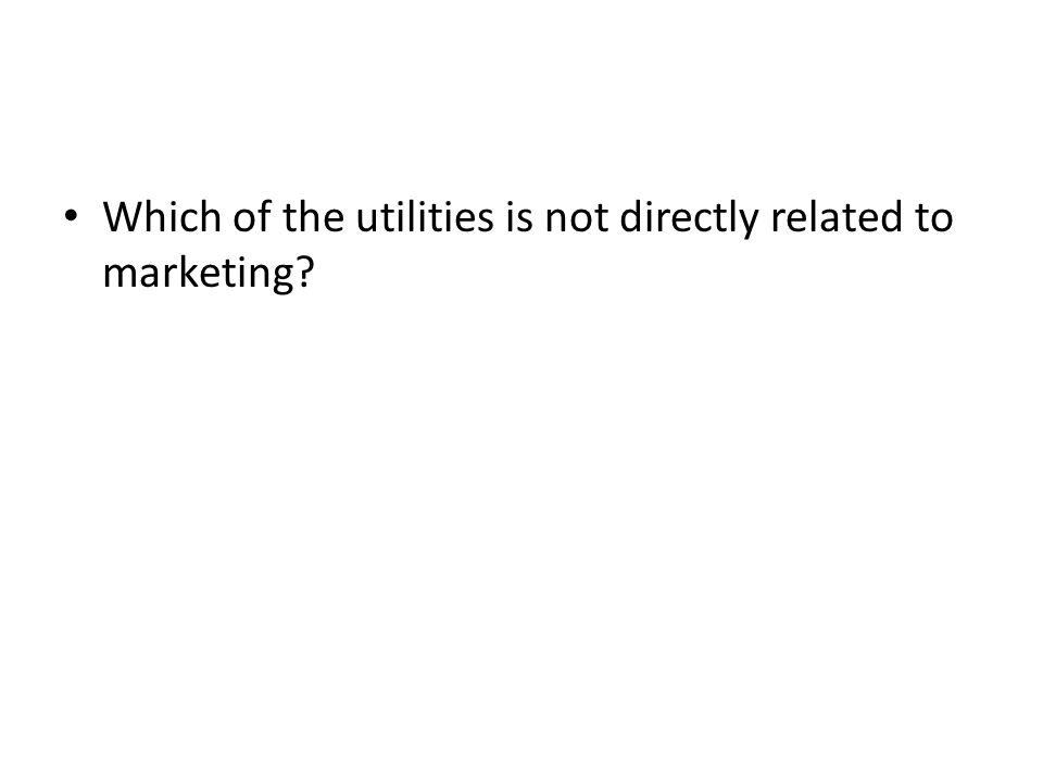 Which of the utilities is not directly related to marketing