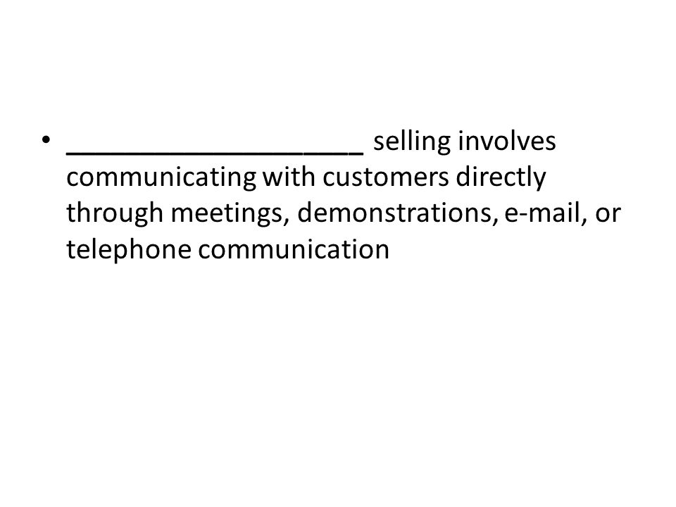 ____________________ selling involves communicating with customers directly through meetings, demonstrations, e-mail, or telephone communication