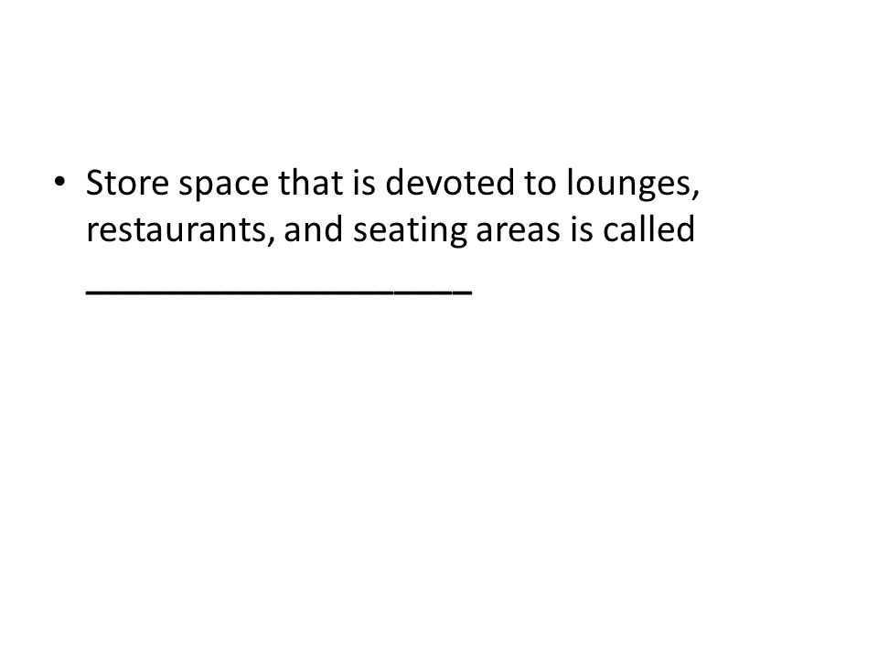 Store space that is devoted to lounges, restaurants, and seating areas is called ____________________