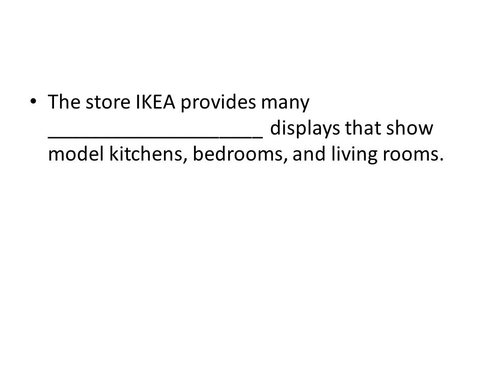 The store IKEA provides many ____________________ displays that show model kitchens, bedrooms, and living rooms.