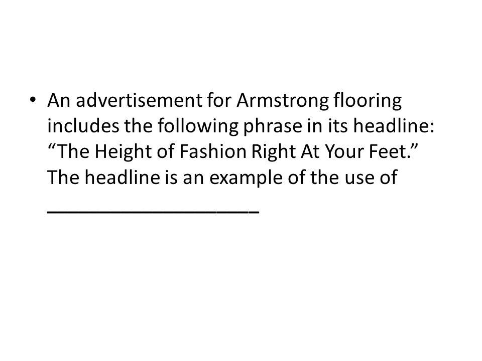 An advertisement for Armstrong flooring includes the following phrase in its headline: The Height of Fashion Right At Your Feet. The headline is an example of the use of ____________________
