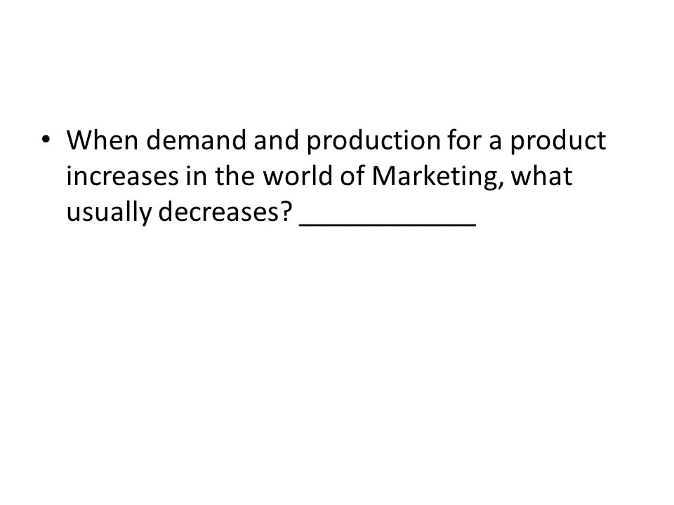 When demand and production for a product increases in the world of Marketing, what usually decreases.