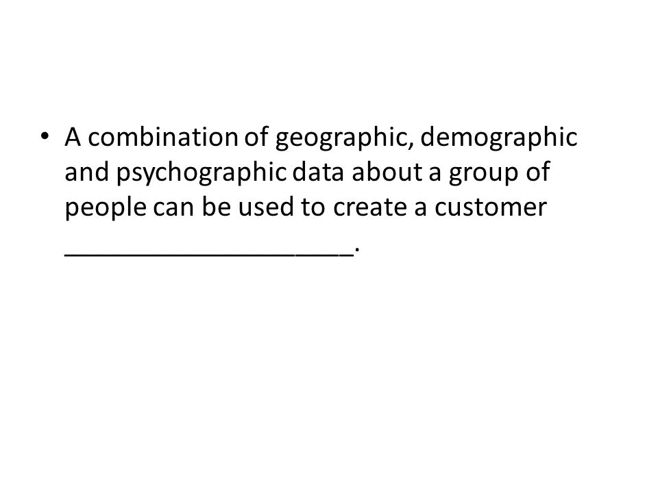 A combination of geographic, demographic and psychographic data about a group of people can be used to create a customer ____________________.