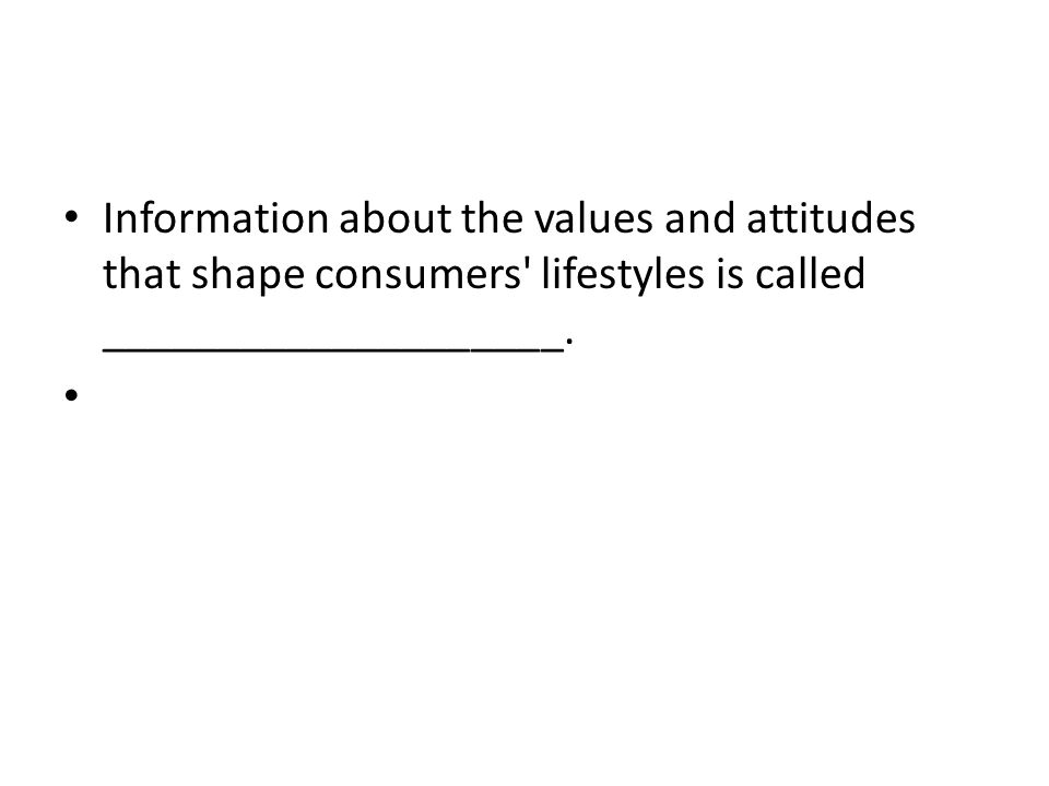 Information about the values and attitudes that shape consumers lifestyles is called ____________________.