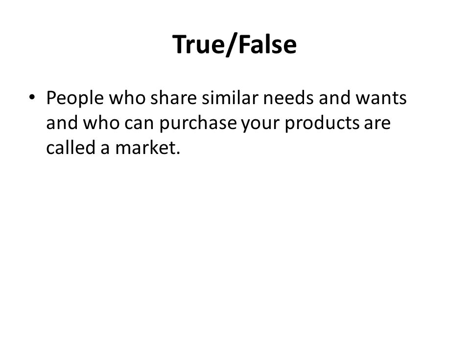 True/False People who share similar needs and wants and who can purchase your products are called a market.