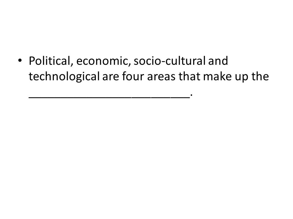 Political, economic, socio-cultural and technological are four areas that make up the _________________________.