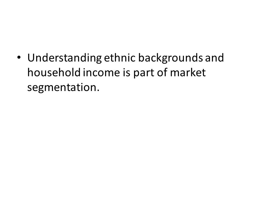 Understanding ethnic backgrounds and household income is part of market segmentation.