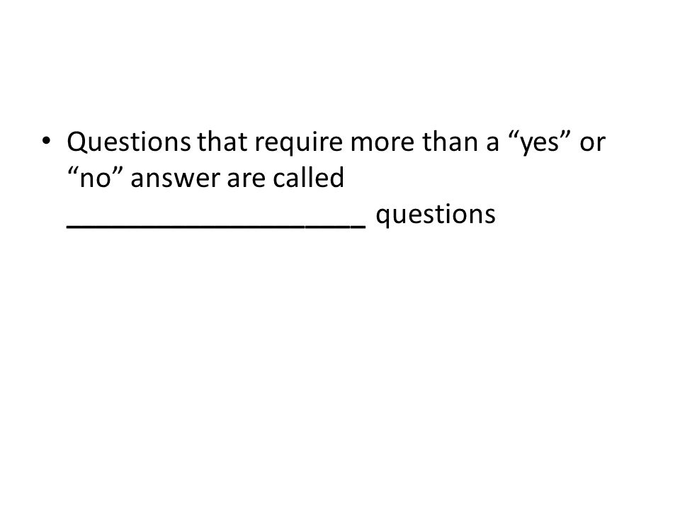 Questions that require more than a yes or no answer are called ____________________ questions
