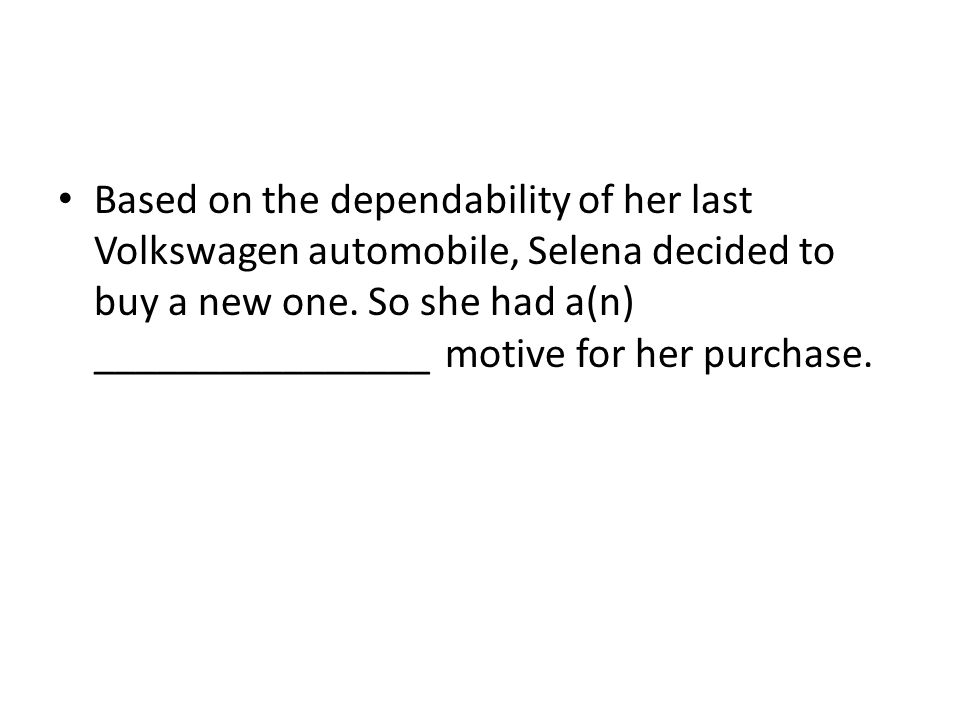 Based on the dependability of her last Volkswagen automobile, Selena decided to buy a new one.