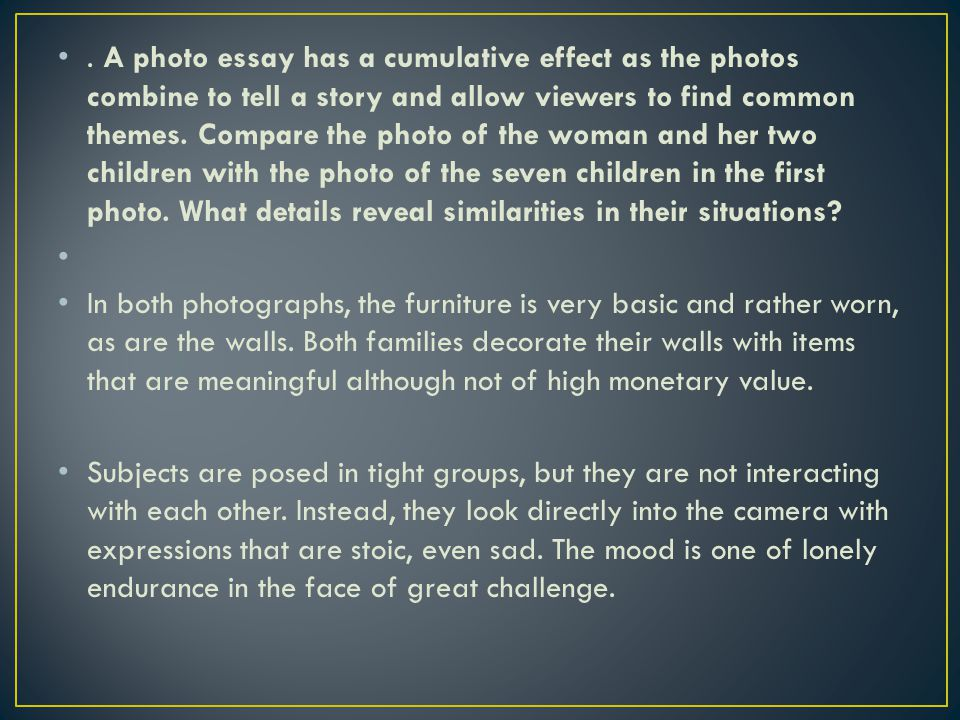 . A photo essay has a cumulative effect as the photos combine to tell a story and allow viewers to find common themes. Compare the photo of the woman and her two children with the photo of the seven children in the first photo. What details reveal similarities in their situations