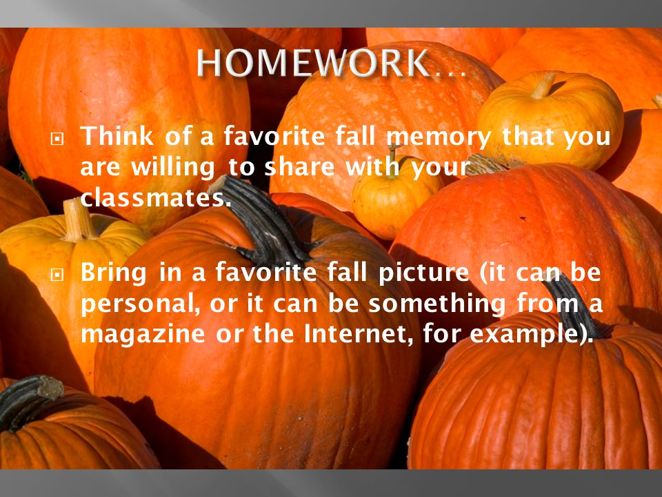 HOMEWORK… Think of a favorite fall memory that you are willing to share with your classmates.