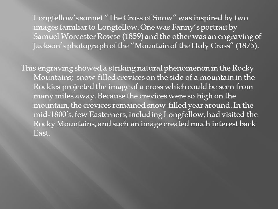 Longfellow's sonnet The Cross of Snow was inspired by two images familiar to Longfellow. One was Fanny's portrait by Samuel Worcester Rowse (1859) and the other was an engraving of Jackson's photograph of the Mountain of the Holy Cross (1875).