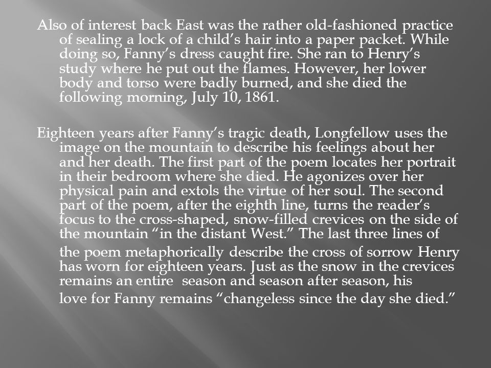Also of interest back East was the rather old-fashioned practice of sealing a lock of a child's hair into a paper packet. While doing so, Fanny's dress caught fire. She ran to Henry's study where he put out the flames. However, her lower body and torso were badly burned, and she died the following morning, July 10, 1861.