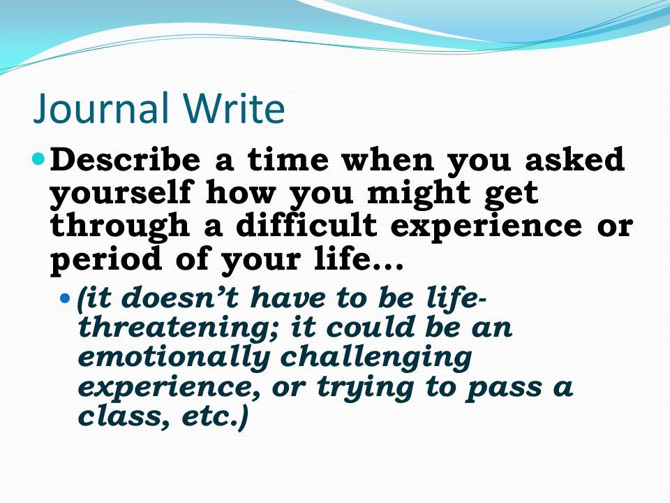 Journal Write Describe a time when you asked yourself how you might get through a difficult experience or period of your life…