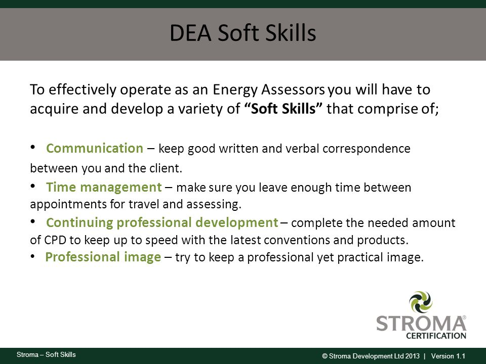 DEA Soft Skills To effectively operate as an Energy Assessors you will have to acquire and develop a variety of Soft Skills that comprise of;