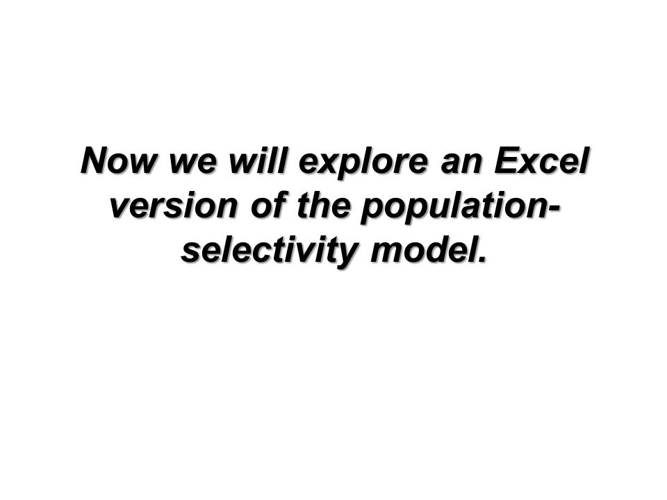 Now we will explore an Excel version of the population- selectivity model.